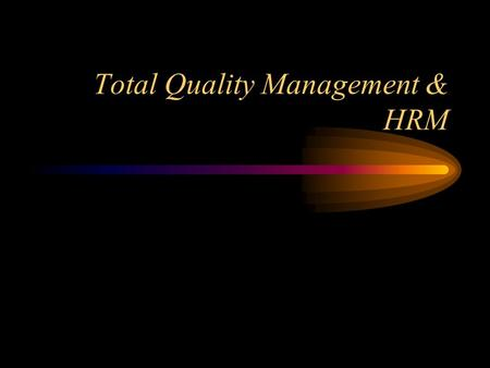 Total Quality Management & HRM TQM Focus on Quality Quality Problems are System Problems –defective materials –poor product design –management errors.