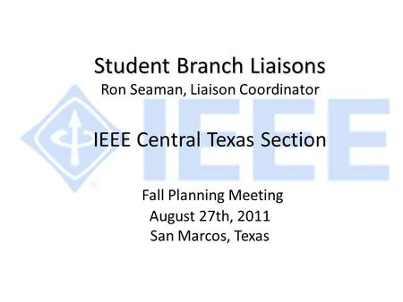 Student Branch Liaisons Student Branch Liaisons Ron Seaman, Liaison Coordinator IEEE Central Texas Section Fall Planning Meeting August 27th, 2011 San.
