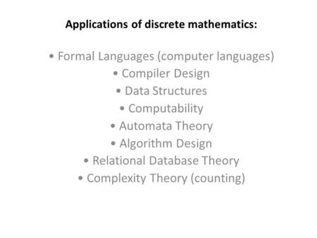 Applications of discrete mathematics: Formal Languages (computer languages) Compiler Design Data Structures Computability Automata Theory Algorithm Design.