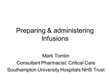 Preparing & administering Infusions Mark Tomlin Consultant Pharmacist: Critical Care Southampton University Hospitals NHS Trust.