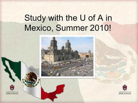 Study with the U of A in Mexico, Summer 2010!. Program Dates: May 22 ‐ June 26, 2010 Faculty Advisor: Steven Bell Estimated Cost: $2,900.