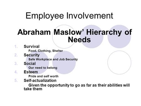 Employee Involvement Abraham Maslow' Hierarchy of Needs 1.Survival Food, Clothing, Shelter 2.Security Safe Workplace and Job Security 3.Social Our need.