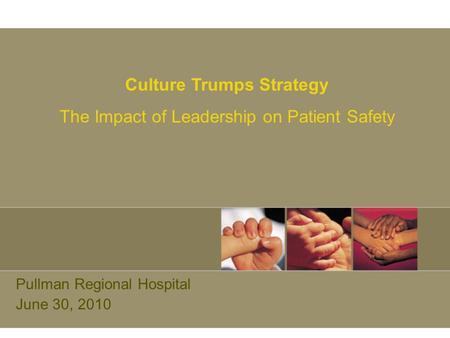Pullman Regional Hospital June 30, 2010 Culture Trumps Strategy The Impact of Leadership on Patient Safety.