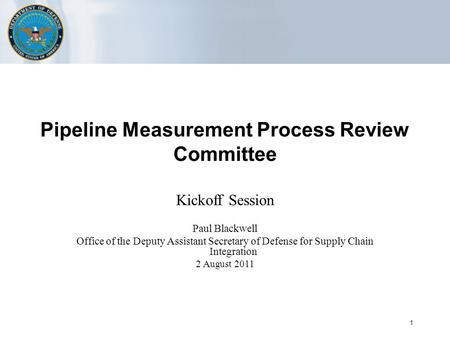 1 Pipeline Measurement Process Review Committee Kickoff Session Paul Blackwell Office of the Deputy Assistant Secretary of Defense for Supply Chain Integration.
