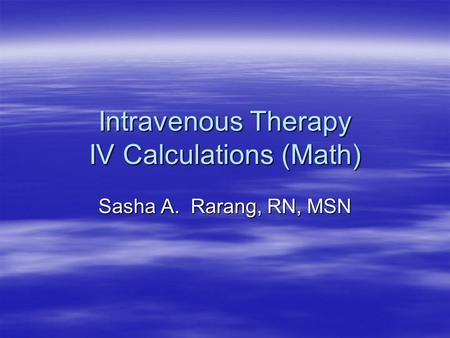 Intravenous Therapy IV Calculations (Math) Sasha A. Rarang, RN, MSN.