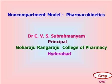 Noncompartment Model - Pharmacokinetics Dr C. V. S. Subrahmanyam Principal Gokaraju Rangaraju College of Pharmacy Hyderabad Grcp CVS.