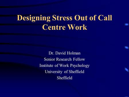 Designing Stress Out of Call Centre Work Dr. David Holman Senior Research Fellow Institute of Work Psychology University of Sheffield Sheffield.