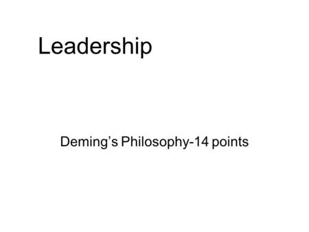 Leadership Deming's Philosophy-14 points. Deming –14 points in a seminar for 21 Presidents of Japan Co in 1950 Create and Publish the Aims and Purposes.