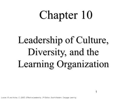 1 Chapter 10 Leadership of Culture, Diversity, and the Learning Organization Lussier, R. and Achau, C. (2007): Effective Leadership, 3 rd Edition, South-Western,