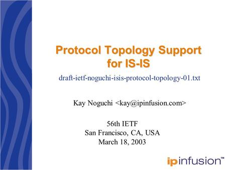Protocol Topology Support for IS-IS Kay Noguchi draft-ietf-noguchi-isis-protocol-topology-01.txt 56th IETF San Francisco, CA, USA March 18, 2003.