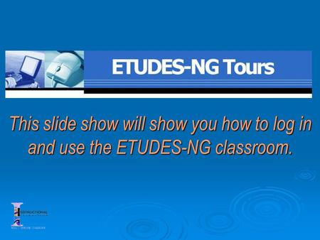This slide show will show you how to log in and use the ETUDES-NG classroom.