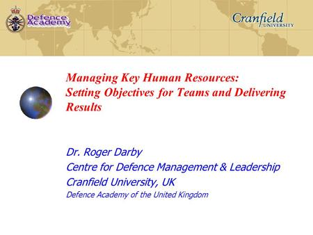 Managing Key Human Resources: Setting Objectives for Teams and Delivering Results Dr. Roger Darby Centre for Defence Management & Leadership Cranfield.