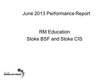 June 2013 Performance Report RM Education Stoke BSF and Stoke CIS.