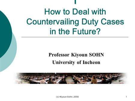 (c) Kiyoun Sohn, 20081 I How to Deal with Countervailing Duty Cases in the Future? Professor Kiyoun SOHN University of Incheon.
