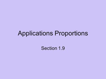Applications Proportions Section 1.9. Proportions What are proportions? - If two ratios are equal, they form a proportion. Proportions can be used in.