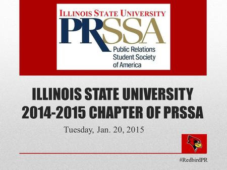 ILLINOIS STATE UNIVERSITY 2014-2015 CHAPTER OF PRSSA Tuesday, Jan. 20, 2015 #RedbirdPR.