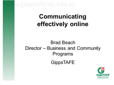 Communicating effectively online Brad Beach Director – Business and Community Programs GippsTAFE.