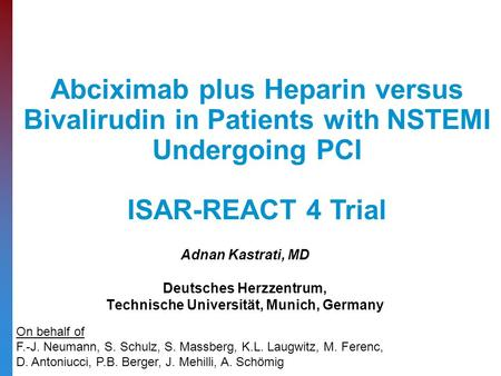 Adnan Kastrati, MD Deutsches Herzzentrum, Technische Universität, Munich, Germany Abciximab plus Heparin versus Bivalirudin in Patients with NSTEMI Undergoing.