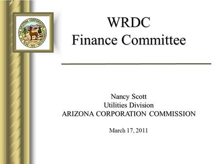 WRDC Finance Committee Nancy Scott Utilities Division ARIZONA CORPORATION COMMISSION March 17, 2011.