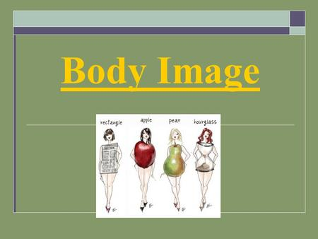 Body Image. What is Body Image?  How you perceive your body  What you feel about that perception.  Although your perception of your body can vary from.
