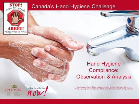 Hand Hygiene Compliance: Observation & Analysis The Canadian Patient Safety Institute would like to thank the Ontario Ministry of Health and Long Term.