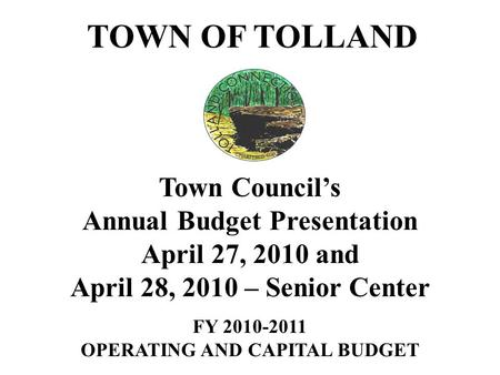 TOWN OF TOLLAND Town Council's Annual Budget Presentation April 27, 2010 and April 28, 2010 – Senior Center FY 2010-2011 OPERATING AND CAPITAL BUDGET.