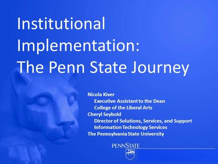 Institutional Implementation: The Penn State Journey Nicola Kiver Executive Assistant to the Dean College of the Liberal Arts Cheryl Seybold Director of.