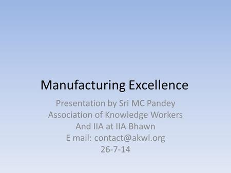 Manufacturing Excellence Presentation by Sri MC Pandey Association of Knowledge Workers And IIA at IIA Bhawn E mail: 26-7-14.