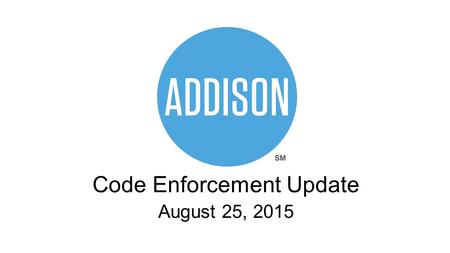 Code Enforcement Update August 25, 2015. What is Code Enforcement? The process of preventing, inspecting and mitigating nuisances on public and private.