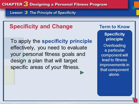 1 Specificity and Change To apply the specificity principle effectively, you need to evaluate your personal fitness goals and design a plan that will target.