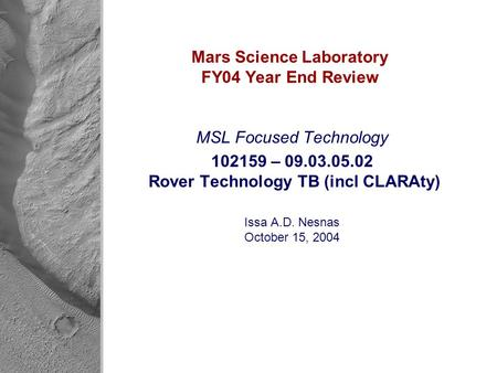 Mars Science Laboratory FY04 Year End Review MSL Focused <strong>Technology</strong> 102159 – 09.03.05.02 Rover <strong>Technology</strong> TB (incl CLARAty) Issa A.D. Nesnas October 15,