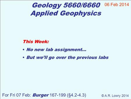Geology 5660/6660 Applied Geophysics This Week: No new lab assignment… But we'll go over the previous labs 06 Feb 2014 © A.R. Lowry 2014 For Fri 07 Feb:
