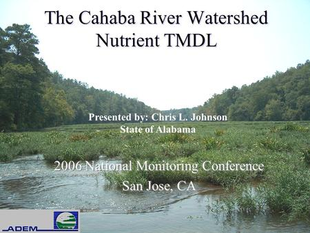 The Cahaba River Watershed Nutrient TMDL 2006 National Monitoring Conference San Jose, CA 2006 National Monitoring Conference San Jose, CA Presented by: