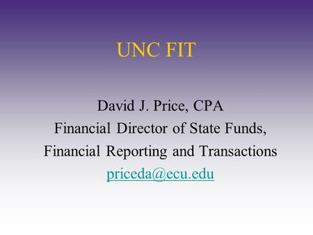 UNC FIT David J. Price, CPA Financial Director of State Funds, Financial Reporting and Transactions