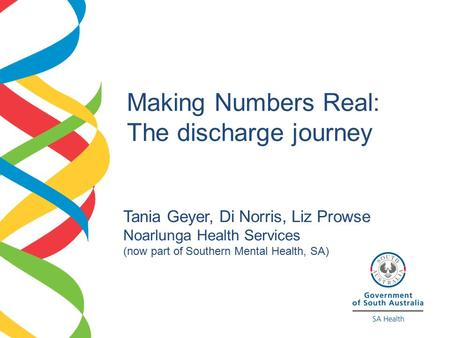 Making Numbers Real: The discharge journey Tania Geyer, Di Norris, Liz Prowse Noarlunga Health Services (now part of Southern Mental Health, SA)