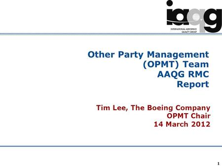 Company Confidential 1 Other Party Management (OPMT) Team AAQG RMC Report Tim Lee, The Boeing Company OPMT Chair 14 March 2012.