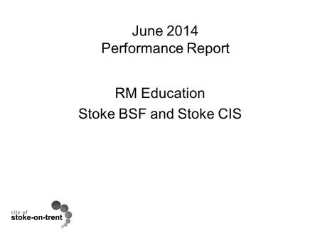 June 2014 Performance Report RM Education Stoke BSF and Stoke CIS.