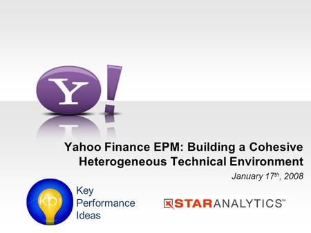 Yahoo Finance EPM: Building a Cohesive Heterogeneous Technical Environment January 17 th, 2008 Key Performance Ideas.