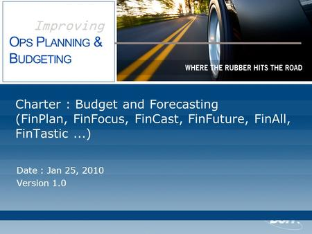 Improving O PS P LANNING & B UDGETING Charter : Budget and Forecasting (FinPlan, FinFocus, FinCast, FinFuture, FinAll, FinTastic...) Date : Jan 25, 2010.