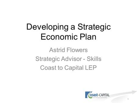 1 Developing a Strategic Economic Plan Astrid Flowers Strategic Advisor - Skills Coast to Capital LEP.