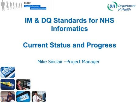 IM & DQ Standards for NHS Informatics Current Status and Progress Mike Sinclair –Project Manager.