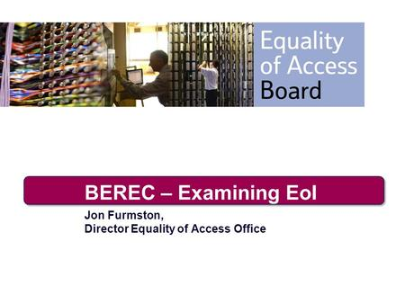 BEREC – Examining EoI Jon Furmston, Director Equality of Access Office.