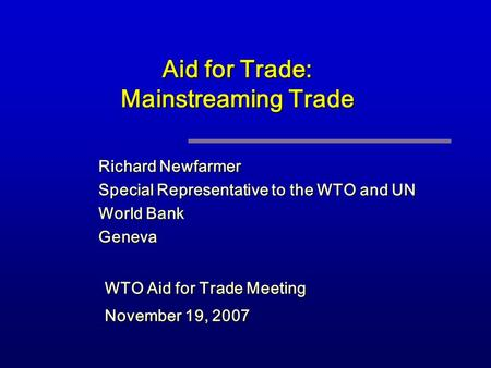 Aid for Trade: Mainstreaming Trade Richard Newfarmer Special Representative to the WTO and UN World Bank Geneva WTO Aid for Trade Meeting November 19,