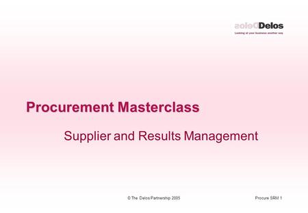 Procure SRM 1© The Delos Partnership 2005 Procurement Masterclass Supplier and Results Management.