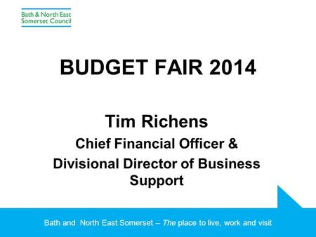 Bath and North East Somerset – The place to live, work and visit BUDGET FAIR 2014 Tim Richens Chief Financial Officer & Divisional Director of Business.