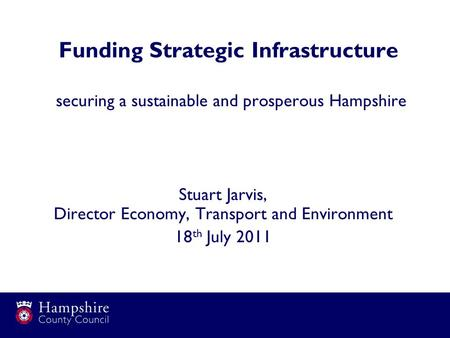Funding Strategic Infrastructure securing a sustainable and prosperous Hampshire Stuart Jarvis, Director Economy, Transport and Environment 18 th July.