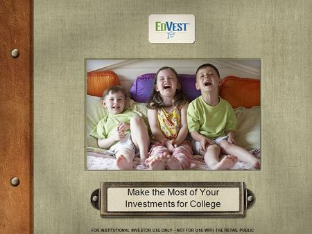 FOR INSTITUTIONAL INVESTOR USE ONLY – NOT FOR USE WITH THE RETAIL PUBLIC 1 Make the Most of Your Investments for College.
