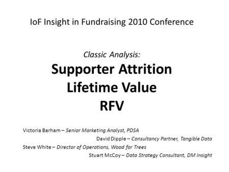 IoF Insight in Fundraising 2010 Conference Classic Analysis: Supporter Attrition Lifetime Value RFV Victoria Barham – Senior Marketing Analyst, PDSA David.