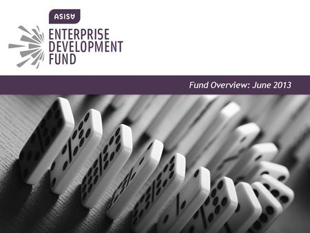 ENTERPRISE DEVELOPMENT FUND Information Pack May 2013 Fund Overview: June 2013.