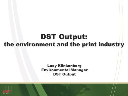DST Output: the environment and the print industry Lucy Klinkenberg Environmental Manager DST Output.